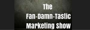 The Fan-Damn-Tastic Marketing Show